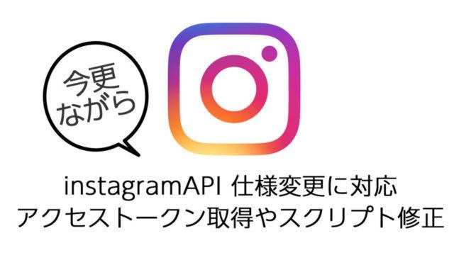 今更ながらinstagramAPIの仕様変更への対応について備忘録