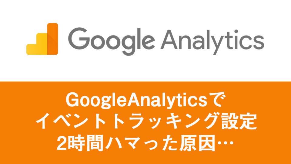 googleanalyticsでイベントトラッキング設定2時間ハマった原因