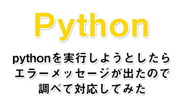 pythonを実行しようとしたらエラーメッセージが出たので調べて対応してみた【備忘録】