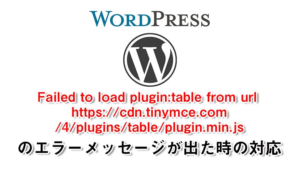 WordPressサイトで「Failed to load plugin: table from url https://cdn.tinymce.com/4/plugins/table/plugin.min.js」が出たので対応しました