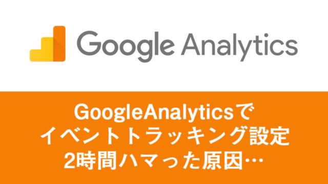 【解決済み】Googleアナリティクスでイベントトラッキングを設定。なぜか反映されなかった(T_T)